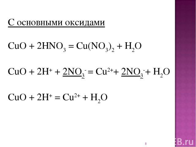 * С основными оксидами CuO + 2HNO3= Cu(NO3)2+ H2O CuO + 2H++ 2NO3- = Cu2++ 2NO3-+ H2O CuO + 2H+= Cu2++ H2O