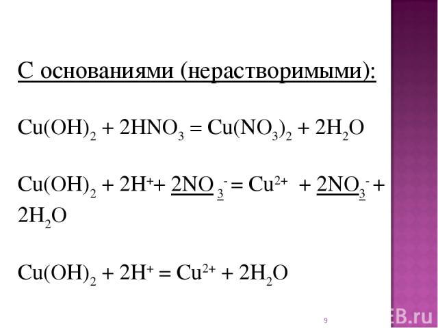* С основаниями (нерастворимыми): Cu(OH)2+ 2HNO3= Cu(NO3)2+ 2H2O Cu(OH)2+ 2H++ 2NO 3- = Cu2+ + 2NO3- + 2H2O Cu(OH)2+ 2H+= Cu2++ 2H2O