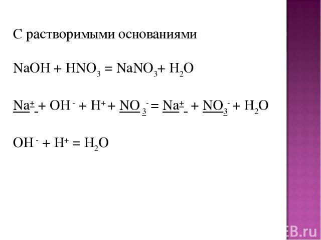 С растворимыми основаниями NaOH+ HNO3= NaNO3+ H2O Na+ + OH -+ H+ + NO 3- = Na+ + NO3- + H2O OH -+ H+= H2O