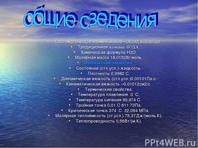 Систематическое наименование –Оксид водорода . Традиционное название-ВОДА. Химическая формула-H2O. Молярная масса 18,01528г/моль. Физические свойства. Состояние (стл.усл.)-жидкость. Плотность 0,9982 С. Динамическая вязкость (стл.усл.)0,00101Па.с. Ки…