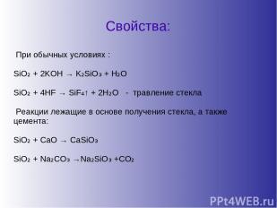 Свойства: При обычных условиях : SiO₂ + 2KOH → K₂SiO₃ + H₂O SiO₂ + 4HF → SiF₄↑ +