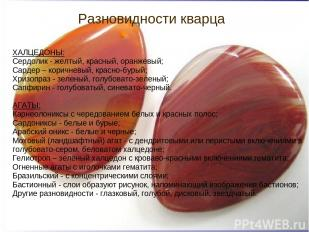 Разновидности кварца ХАЛЦЕДОНЫ: Сердолик - желтый, красный, оранжевый; Сардер –