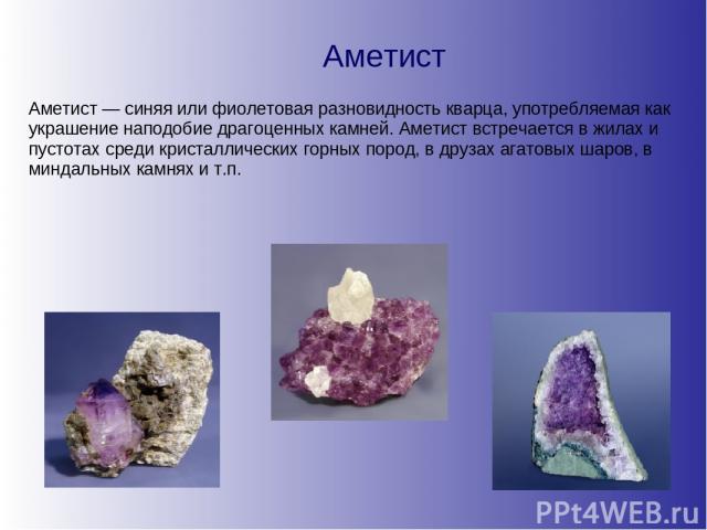 Аметист Аметист — синяя или фиолетовая разновидность кварца, употребляемая как украшение наподобие драгоценных камней. Аметист встречается в жилах и пустотах среди кристаллических горных пород, в друзах агатовых шаров, в миндальных камнях и т.п.