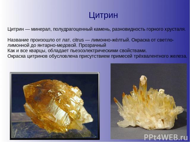 Цитрин Цитрин — минерал, полудрагоценный камень, разновидность горного хрусталя. Название произошло от лат. citrus — лимонно-жёлтый. Окраска от светло-лимонной до янтарно-медовой. Прозрачный Как и все кварцы, обладает пьезоэлектрическими свойствами.…