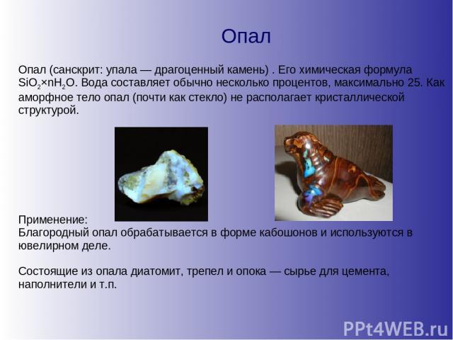 Опал Опал (санскрит: упала — драгоценный камень) . Его химическая формула SiO2×nH2O. Вода составляет обычно несколько процентов, максимально 25. Как аморфное тело опал (почти как стекло) не располагает кристаллической структурой. Применение: Благоро…