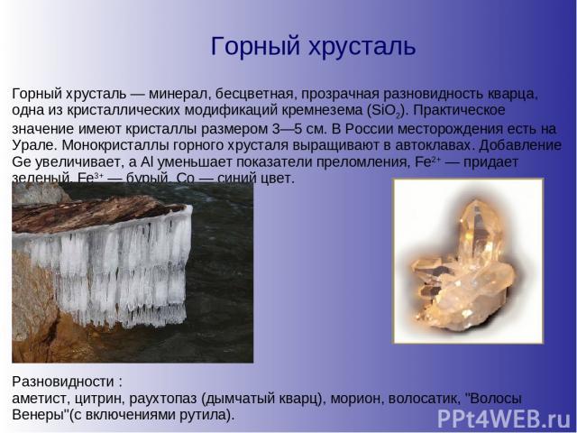 Горный хрусталь Горный хрусталь — минерал, бесцветная, прозрачная разновидность кварца, одна из кристаллических модификаций кремнезема (SiO2). Практическое значение имеют кристаллы размером 3—5 см. В России месторождения есть на Урале. Монокристаллы…