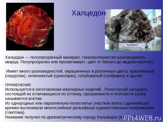 Халцедон Халцедон — полупрозрачный минерал, тонковолокнистая разновидность кварца. Полупрозрачен или просвечивает, цвет от белого до медово-жёлтого. Имеет много разновидностей, окрашеннных в различные цвета: красноватый (сердолик), зеленоватый (хриз…