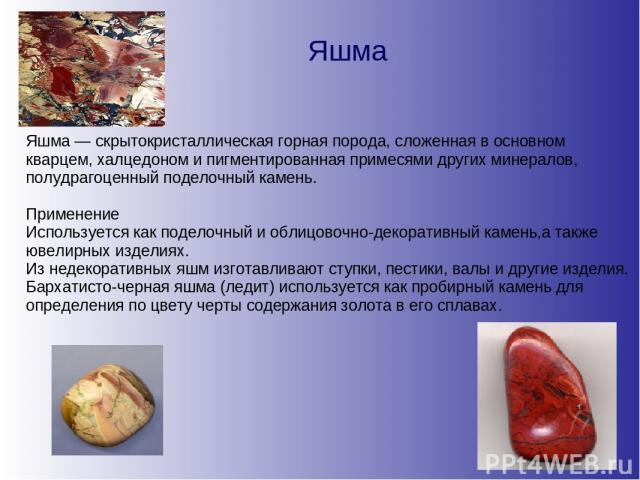 Яшма Яшма — скрытокристаллическая горная порода, сложенная в основном кварцем, халцедоном и пигментированная примесями других минералов, полудрагоценный поделочный камень. Применение Используется как поделочный и облицовочно-декоративный камень,а та…