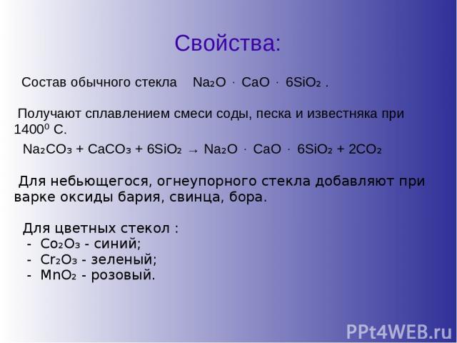 Свойства: Состав обычного стекла Na₂O ⋅ CaO ⋅ 6SiO₂ . Получают сплавлением смеси соды, песка и известняка при 1400⁰ С. Na₂CO₃ + CaCO₃ + 6SiO₂ → Na₂O ⋅ CaO ⋅ 6SiO₂ + 2CO₂ Для небьющегося, огнеупорного стекла добавляют при варке оксиды бария, свинца, …