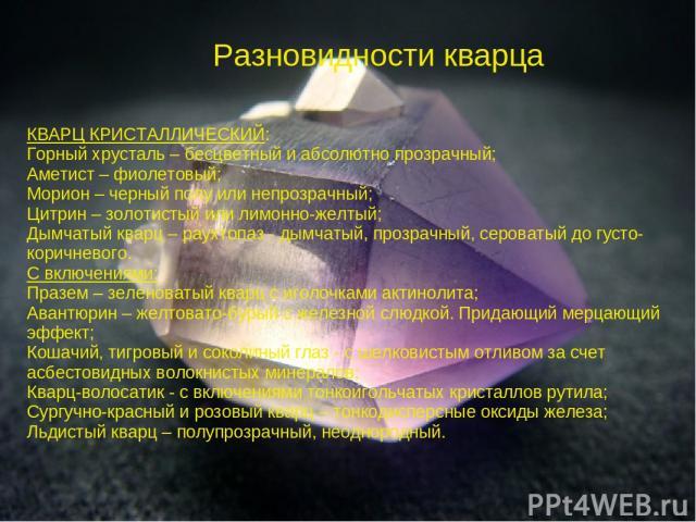 Разновидности кварца КВАРЦ КРИСТАЛЛИЧЕСКИЙ: Горный хрусталь – бесцветный и абсолютно прозрачный; Аметист – фиолетовый; Морион – черный полу или непрозрачный; Цитрин – золотистый или лимонно-желтый; Дымчатый кварц – раухтопаз - дымчатый, прозрачный, …