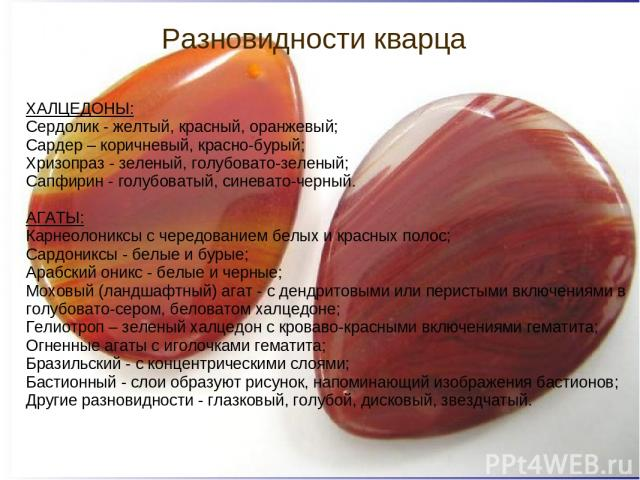 Разновидности кварца ХАЛЦЕДОНЫ: Сердолик - желтый, красный, оранжевый; Сардер – коричневый, красно-бурый; Хризопраз - зеленый, голубовато-зеленый; Сапфирин - голубоватый, синевато-черный. АГАТЫ: Карнеолониксы с чередованием белых и красных полос; Са…