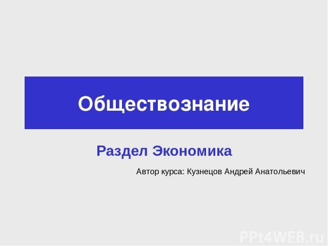 Обществознание Раздел Экономика Автор курса: Кузнецов Андрей Анатольевич