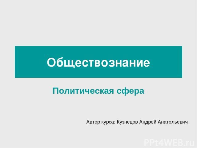 Обществознание Политическая сфера Автор курса: Кузнецов Андрей Анатольевич