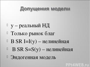 y – реальный НД Только рынок благ В SR I=I(y) – нелинейная В SR S=S(y) – нелиней
