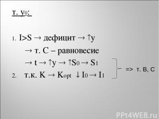 т. y0: I>S дефицит y т. С – равновесие t y S0 S1 2. т.к. K Kopt I0 I1 => т. B, C