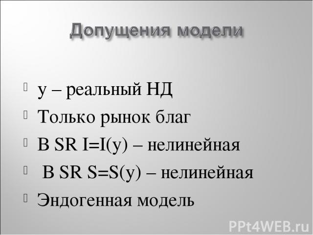 y – реальный НД Только рынок благ В SR I=I(y) – нелинейная В SR S=S(y) – нелинейная Эндогенная модель