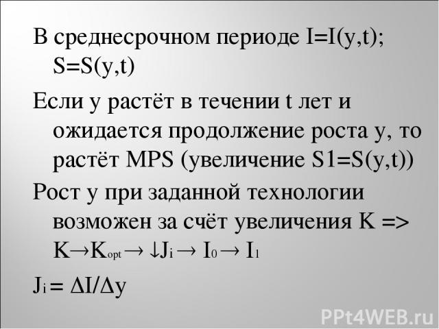 В среднесрочном периоде I=I(y,t); S=S(y,t) Если y растёт в течении t лет и ожидается продолжение роста y, то растёт MPS (увеличение S1=S(y,t)) Рост y при заданной технологии возможен за счёт увеличения K => K Kopt Ji I0 I1 Ji = I/ y