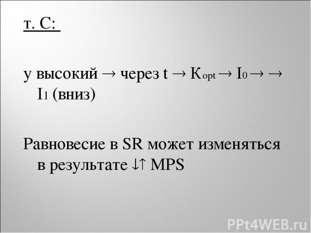 т. С: y высокий через t Кopt I0 I1 (вниз) Равновесие в SR может изменяться в результате MPS