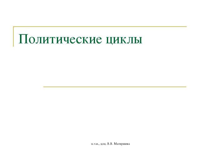 Политические циклы к.э.н., доц. В.В. Матершева