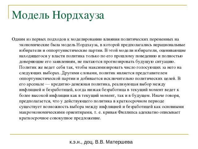 Модель Нордхауза Одним из первых подходов к моделированию влияния политических переменных на экономические была модель Нордхауза, в которой предполагались нерациональные избиратели и оппортунистические партии. В этой модели избиратели, оценивающие н…