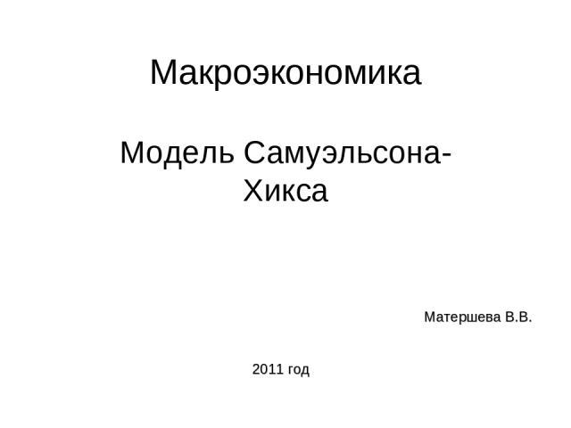 Макроэкономика Модель Самуэльсона-Хикса Матершева В.В. 2011 год
