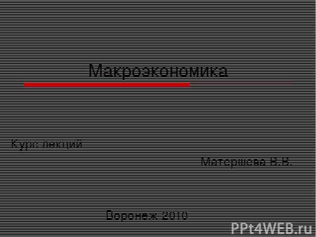 Макроэкономика Курс лекций Матершева В.В. Воронеж 2010