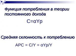 Средняя склонность к потреблению APC = C/Y = αYp/Y С=αYp Функция потребления в т