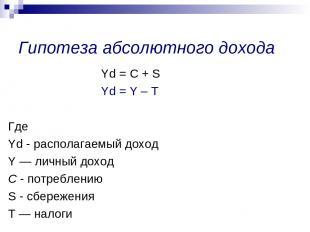 Yd = С + S Yd = Y – Т Где Yd - располагаемый доход Y — личный доход С - потребле