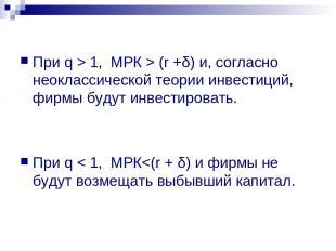 При q > 1, МРК > (r +δ) и, согласно неоклассической теории инвестиций, фирмы буд