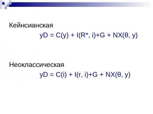 Кейнсианская yD = C(y) + I(R*, i)+G + NХ(θ, у) Неоклассическая yD = C(i) + I(r,