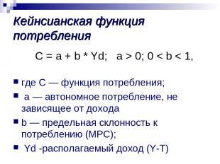 Кейнсианская функция потребления С = a + b * Yd; а > 0; 0 < b < 1, где С — функц