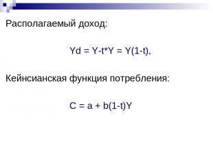 Располагаемый доход: Yd = Y-t*Y = Y(1-t), Кейнсианская функция потребления: С =