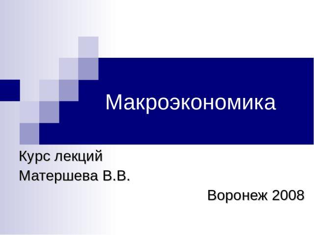 Макроэкономика Курс лекций Матершева В.В. Воронеж 2008