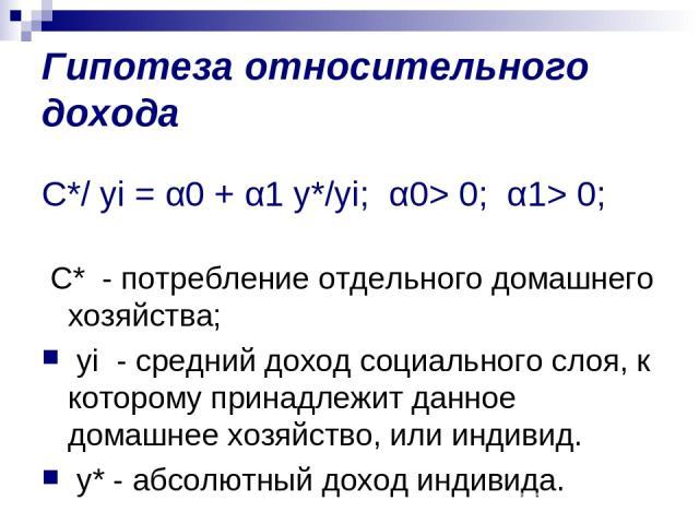 Гипотеза относительного дохода C*/ yi = α0 + α1 y*/yi; α0> 0; α1> 0; С* - потребление отдельного домашнего хозяйства; yi - средний доход социального слоя, к которому принадлежит данное домашнее хозяйство, или индивид. y* - абсолютный доход индивида.