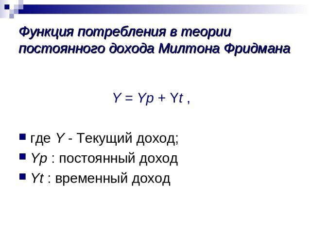 Функция потребления в теории постоянного дохода Милтона Фридмана Y = Yp + Yt , где Y - Текущий доход; Yp : постоянный доход Yt : временный доход