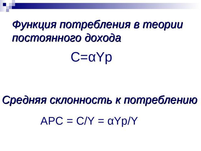 Средняя склонность к потреблению APC = C/Y = αYp/Y С=αYp Функция потребления в теории постоянного дохода