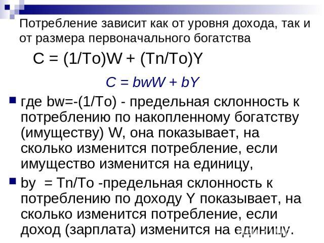 Потребление зависит как от уровня дохода, так и от размера первоначального богатства C = (1/Tо)W + (Тn/Tо)Y C = bwW + bY где bw=-(1/Tо) - предельная склонность к потреблению по накопленному богатству (имуществу) W, она показывает, на сколько изменит…