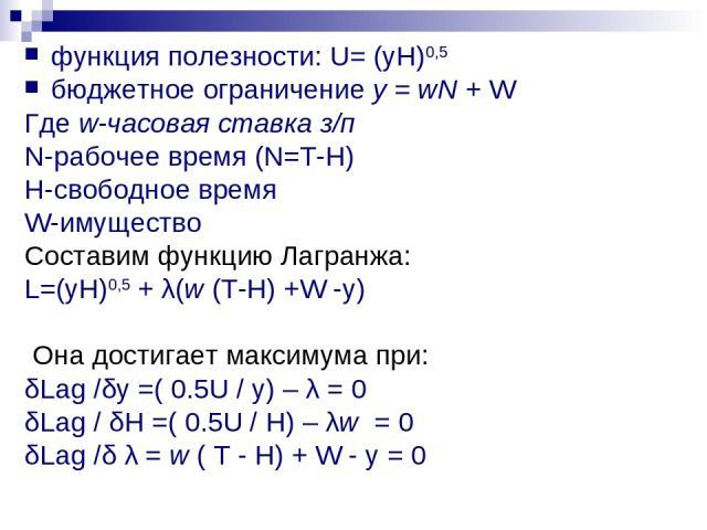 функция полезности: U= (yH)0,5 бюджетное ограничение у = wN + W Где w-часовая ставка з/п N-рабочее время (N=T-H) H-свободное время W-имущество Составим функцию Лагранжа: L=(yH)0,5 + λ(w (T-H) +W -у) Она достигает максимума при: δLag /δy =( 0.5U / y)…