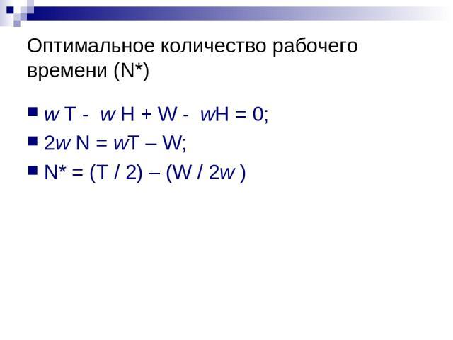 Оптимальное количество рабочего времени (N*) w T - w H + W - wH = 0; 2w N = wT – W; N* = (T / 2) – (W / 2w )