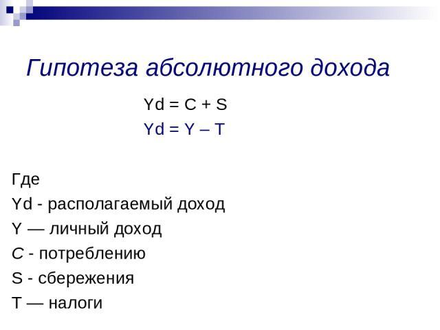Yd = С + S Yd = Y – Т Где Yd - располагаемый доход Y — личный доход С - потреблению S - сбережения Т — налоги Гипотеза абсолютного дохода
