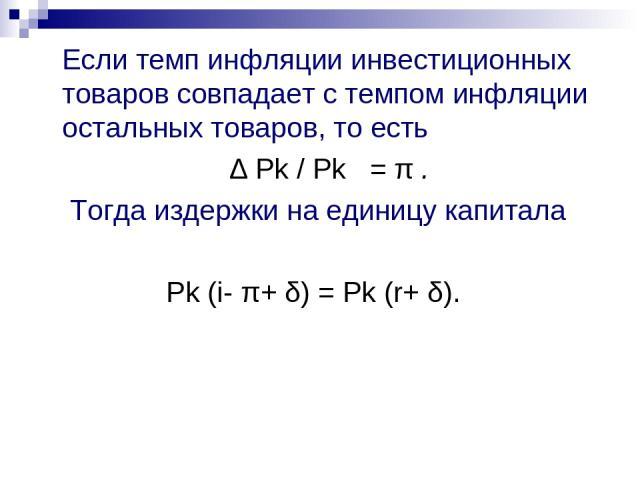 Если темп инфляции инвестиционных товаров совпадает с темпом инфляции остальных товаров, то есть ∆ Pk / Рk = π . Тогда издержки на единицу капитала Рk (i- π+ δ) = Рk (r+ δ).