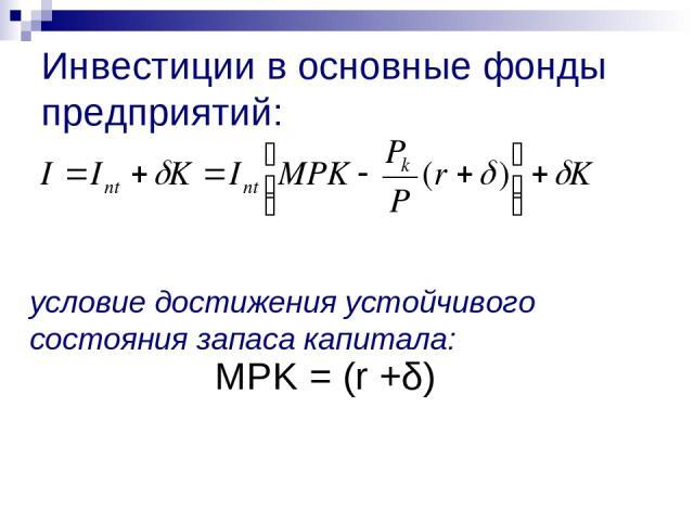 Инвестиции в основные фонды предприятий: условие достижения устойчивого состояния запаса капитала: MPK = (r +δ)
