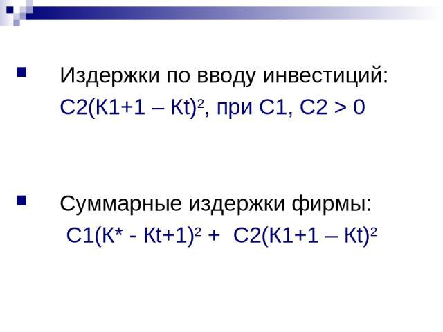 Издержки по вводу инвестиций: С2(К1+1 – Кt)2, при С1, С2 > 0 Суммарные издержки фирмы: С1(К* - Кt+1)2 + С2(К1+1 – Кt)2