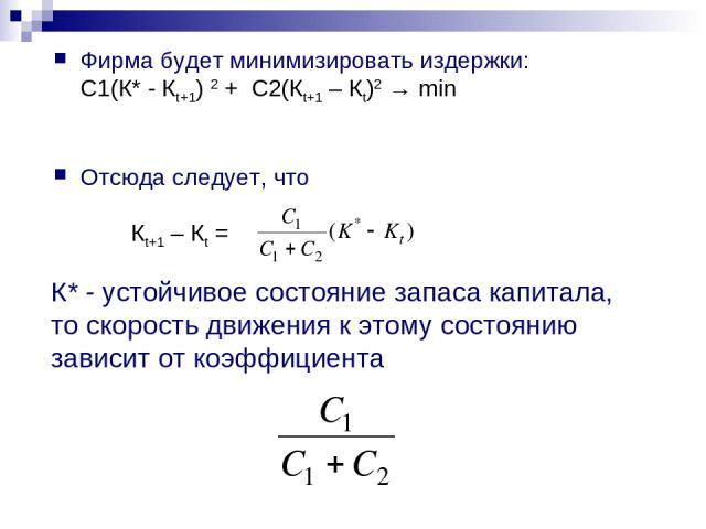 Фирма будет минимизировать издержки: С1(К* - Кt+1) 2 + С2(Кt+1 – Кt)2 → min Отсюда следует, что Кt+1 – Кt = К* - устойчивое состояние запаса капитала, то скорость движения к этому состоянию зависит от коэффициента