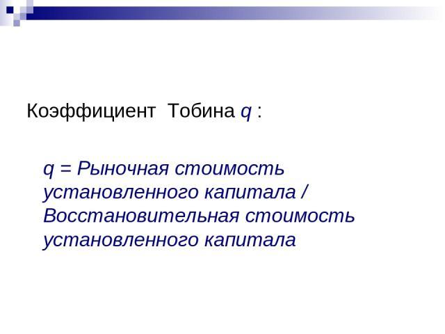 Коэффициент Тобина q : q = Рыночная стоимость установленного капитала / Восстановительная стоимость установленного капитала