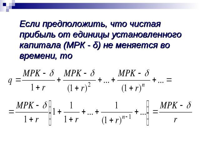 Если предположить, что чистая прибыль от единицы установленного капитала (МРК - δ) не меняется во времени, то