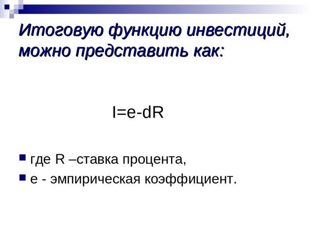 Итоговую функцию инвестиций, можно представить как: I=e-dR где R –ставка процента, е - эмпирическая коэффициент.