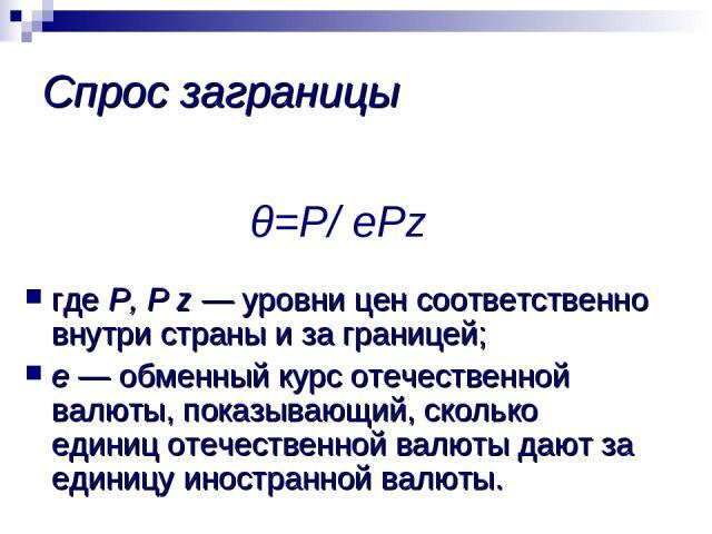 θ=Р/ еPz где Р, P z — уровни цен соответственно внутри страны и за границей; е — обменный курс отечественной валюты, показывающий, сколько единиц отечественной валюты дают за единицу иностранной валюты. Спрос заграницы