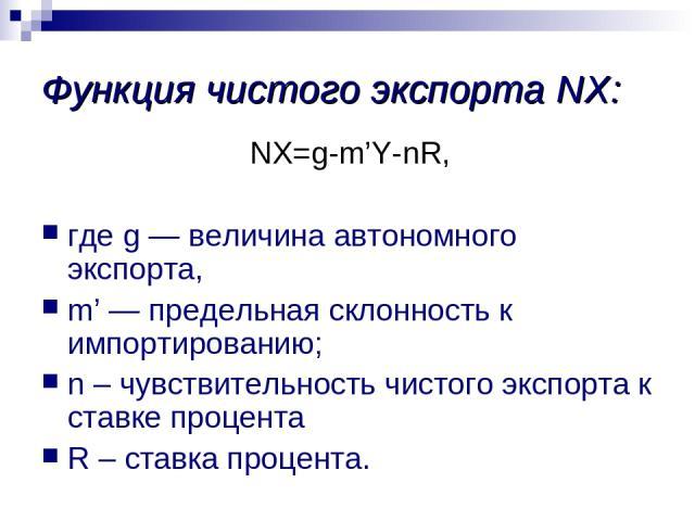 Функция чистого экспорта NХ: NХ=g-m'Y-nR, где g — величина автономного экспорта, m' — предельная склонность к импортированию; n – чувствительность чистого экспорта к ставке процента R – ставка процента.