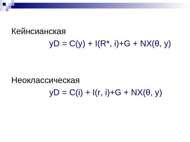 Кейнсианская yD = C(y) + I(R*, i)+G + NХ(θ, у) Неоклассическая yD = C(i) + I(r, i)+G + NХ(θ, у)
